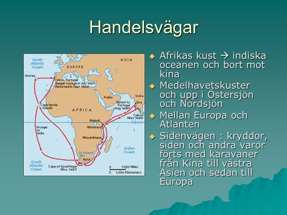 Handelsvägar  Afrikas kust  indiska oceanen och bort mot kina  Medelhavetskuster och upp i Östersjön och Nordsjön  Mellan Europa och Atlanten  Sidenvägen : kryddor, siden och andra varor förts med karavaner från Kina till västra Asien och sedan till Europa