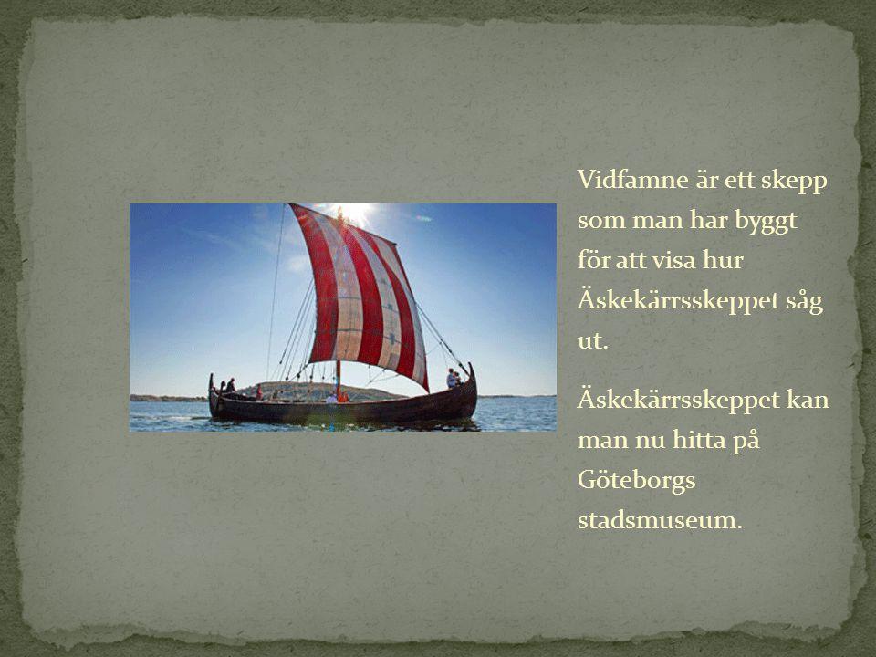 Vidfamne är ett skepp som man har byggt för att visa hur Äskekärrsskeppet såg ut. Äskekärrsskeppet kan man nu hitta på Göteborgs stadsmuseum.