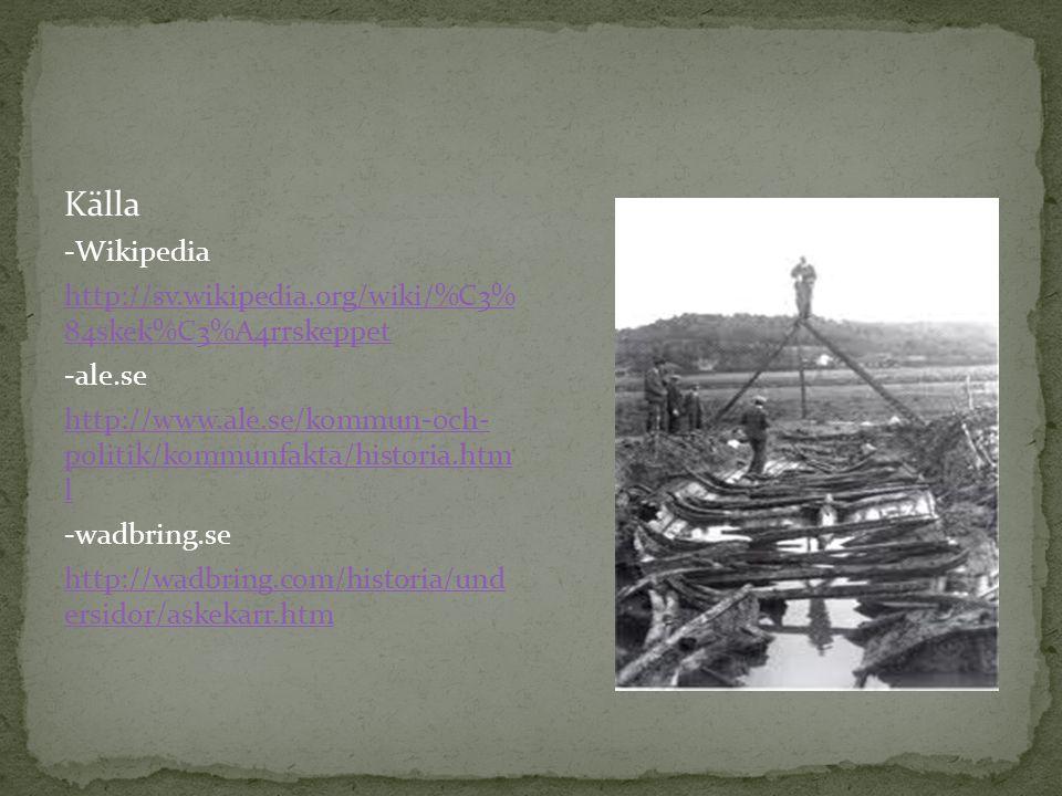 Källa -Wikipedia http://sv.wikipedia.org/wiki/%C3% 84skek%C3%A4rrskeppet -ale.se http://www.ale.se/kommun-och- politik/kommunfakta/historia.htm l -wad