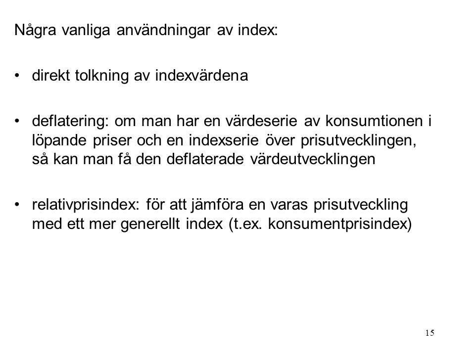 15 Några vanliga användningar av index: direkt tolkning av indexvärdena deflatering: om man har en värdeserie av konsumtionen i löpande priser och en