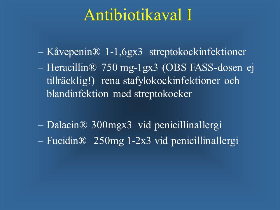 Antibiotikaval I – –Kåvepenin® 1-1,6gx3 streptokockinfektioner – –Heracillin® 750 mg-1gx3 (OBS FASS-dosen ej tillräcklig!) rena stafylokockinfektioner och blandinfektion med streptokocker – –Dalacin® 300mgx3 vid penicillinallergi – –Fucidin® 250mg 1-2x3 vid penicillinallergi