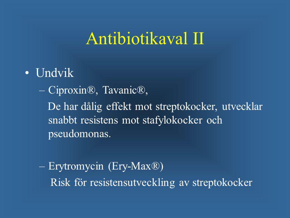 Antibiotikaval II Undvik – –Ciproxin®, Tavanic®, De har dålig effekt mot streptokocker, utvecklar snabbt resistens mot stafylokocker och pseudomonas.