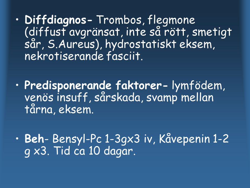 Diffdiagnos- Trombos, flegmone (diffust avgränsat, inte så rött, smetigt sår, S.Aureus), hydrostatiskt eksem, nekrotiserande fasciit. Predisponerande
