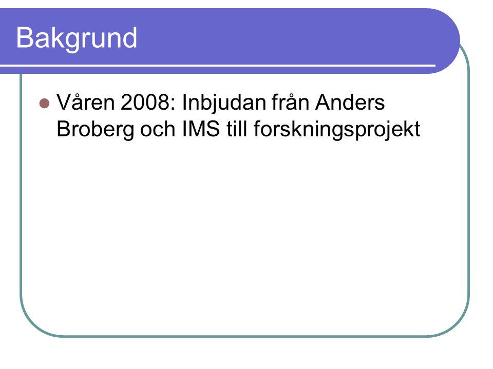 Bakgrund Våren 2008: Inbjudan från Anders Broberg och IMS till forskningsprojekt Vi tackar ja, men beslutar samtidigt att starta eget, utvidgat projekt: