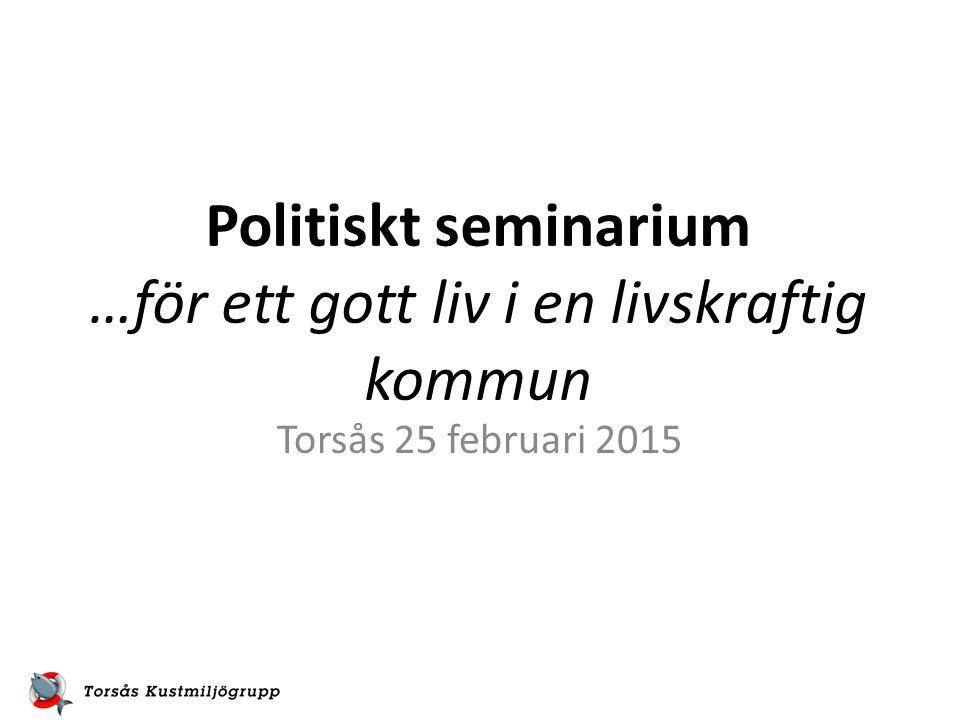 Politiskt seminarium …för ett gott liv i en livskraftig kommun Torsås 25 februari 2015