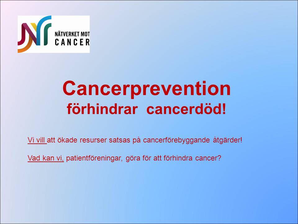 Cancerprevention förhindrar cancerdöd! Vi vill att ökade resurser satsas på cancerförebyggande åtgärder! Vad kan vi, patientföreningar, göra för att f