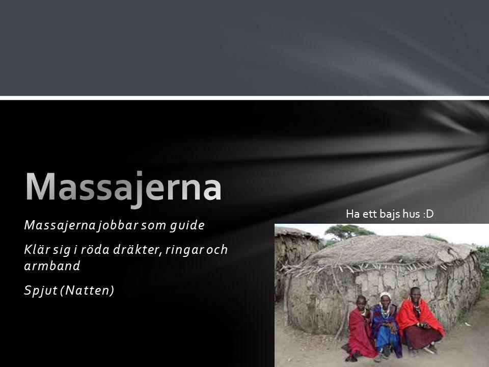 Massajerna jobbar som guide Klär sig i röda dräkter, ringar och armband Spjut (Natten) Ha ett bajs hus :D