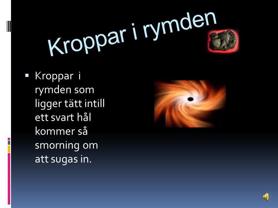 Kroppar i rymden  Kroppar i rymden som ligger tätt intill ett svart hål kommer så smorning om att sugas in.