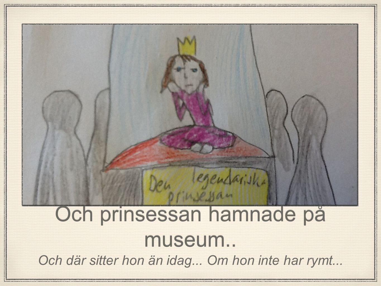 Och prinsessan hamnade på museum.. Och där sitter hon än idag... Om hon inte har rymt...
