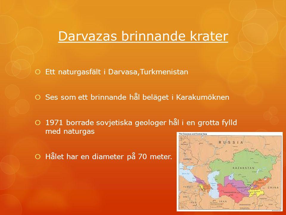 Darvazas brinnande krater  Ett naturgasfält i Darvasa,Turkmenistan  Ses som ett brinnande hål beläget i Karakumöknen  1971 borrade sovjetiska geolo