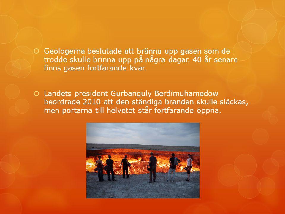  Geologerna beslutade att bränna upp gasen som de trodde skulle brinna upp på några dagar. 40 år senare finns gasen fortfarande kvar.  Landets presi