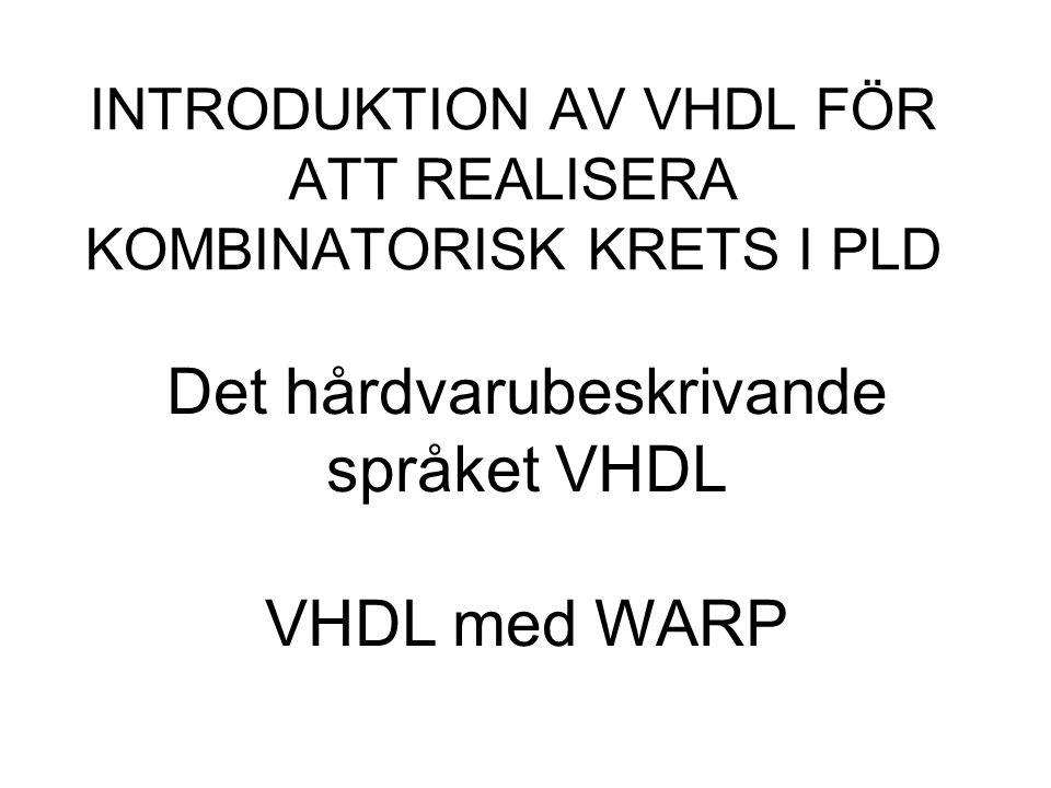 INTRODUKTION AV VHDL FÖR ATT REALISERA KOMBINATORISK KRETS I PLD Det hårdvarubeskrivande språket VHDL VHDL med WARP