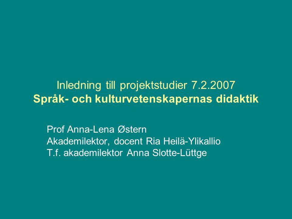 Inledning till projektstudier 7.2.2007 Språk- och kulturvetenskapernas didaktik Prof Anna-Lena Østern Akademilektor, docent Ria Heilä-Ylikallio T.f.