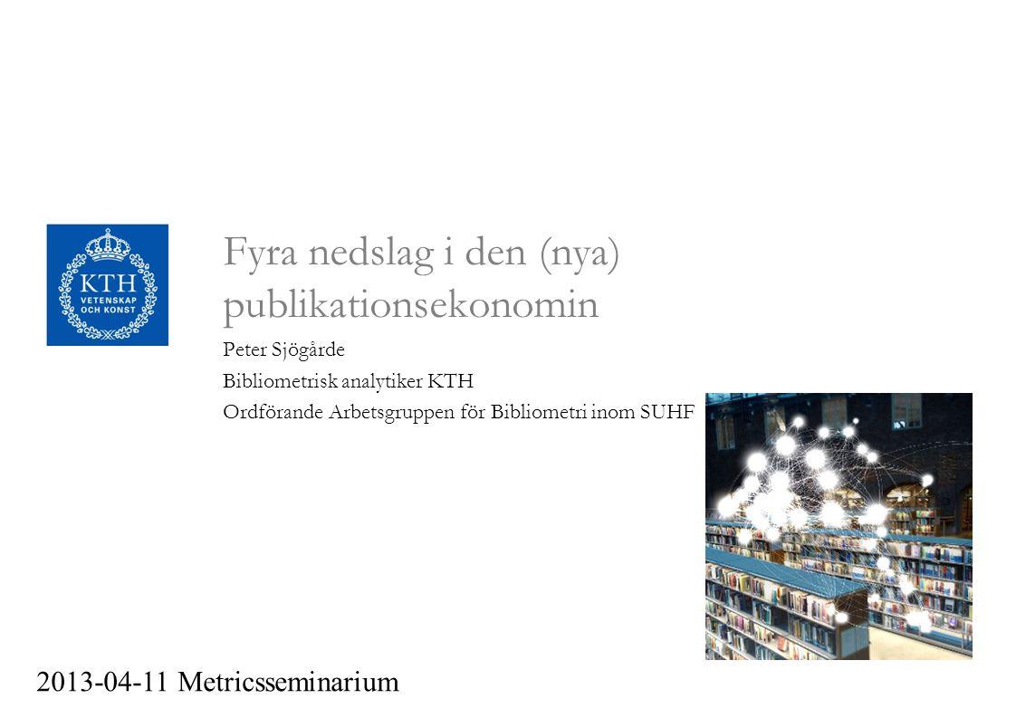 Fyra nedslag i den (nya) publikationsekonomin Peter Sjögårde Bibliometrisk analytiker KTH Ordförande Arbetsgruppen för Bibliometri inom SUHF 2013-04-11 Metricsseminarium