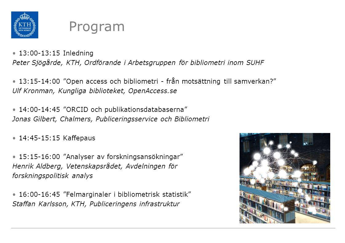 Program 13:00-13:15 Inledning Peter Sjögårde, KTH, Ordförande i Arbetsgruppen för bibliometri inom SUHF 13:15-14:00 Open access och bibliometri - från motsättning till samverkan Ulf Kronman, Kungliga biblioteket, OpenAccess.se 14:00-14:45 ORCID och publikationsdatabaserna Jonas Gilbert, Chalmers, Publiceringsservice och Bibliometri 14:45-15:15 Kaffepaus 15:15-16:00 Analyser av forskningsansökningar Henrik Aldberg, Vetenskapsrådet, Avdelningen för forskningspolitisk analys 16:00-16:45 Felmarginaler i bibliometrisk statistik Staffan Karlsson, KTH, Publiceringens infrastruktur
