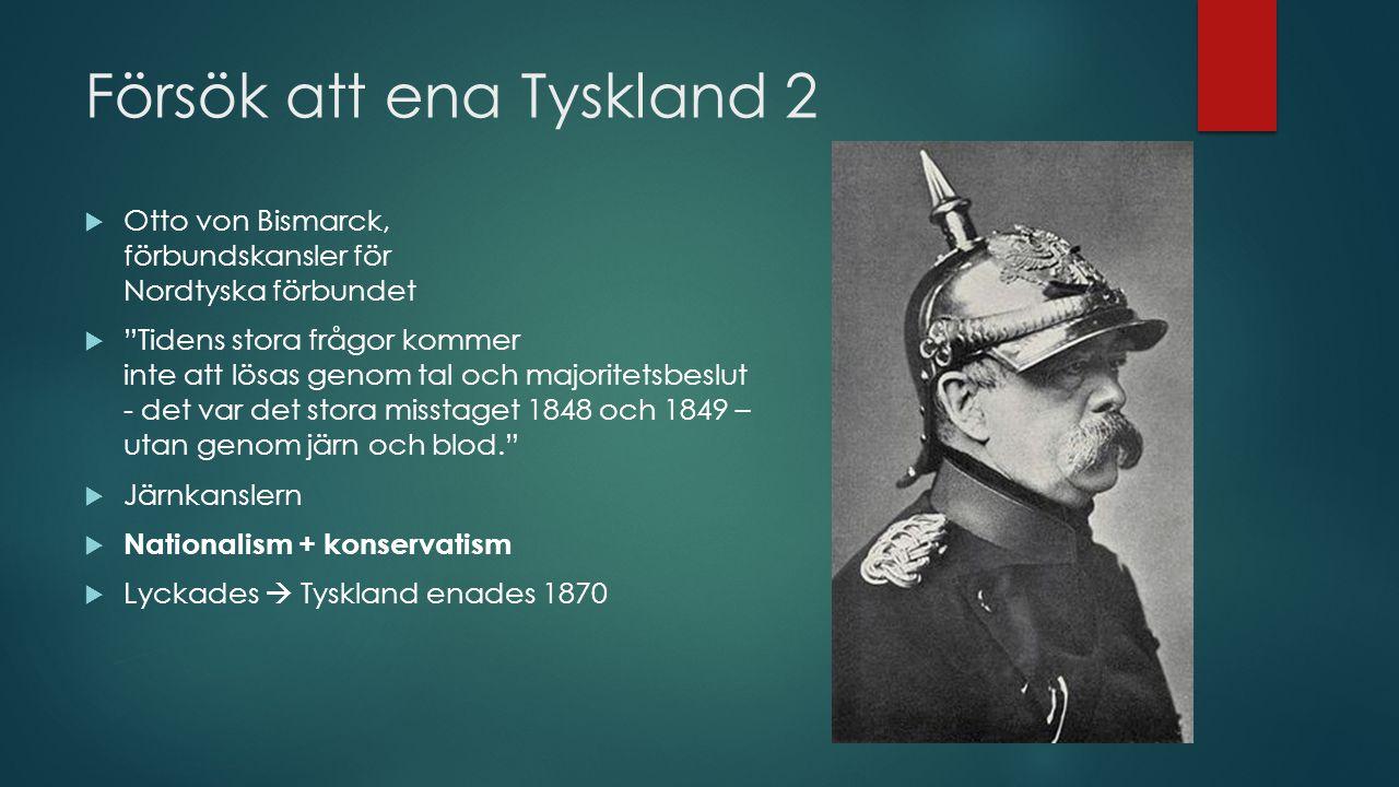 Försök att ena Tyskland 2  Otto von Bismarck, förbundskansler för Nordtyska förbundet  Tidens stora frågor kommer inte att lösas genom tal och majoritetsbeslut - det var det stora misstaget 1848 och 1849 – utan genom järn och blod.  Järnkanslern  Nationalism + konservatism  Lyckades  Tyskland enades 1870