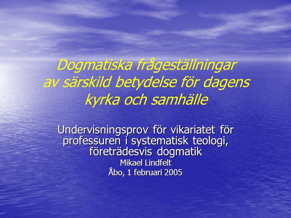 Dogmatiska frågeställningar av särskild betydelse för dagens kyrka och samhälle Undervisningsprov för vikariatet för professuren i systematisk teologi, företrädesvis dogmatik Mikael Lindfelt Åbo, 1 februari 2005