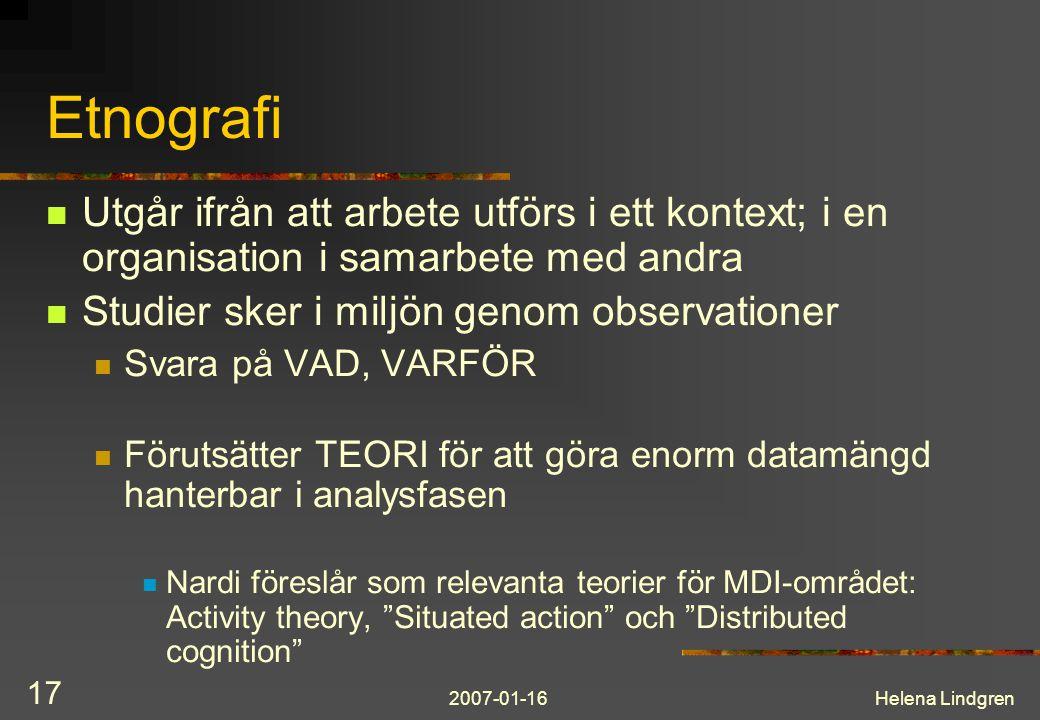 2007-01-16Helena Lindgren 17 Etnografi Utgår ifrån att arbete utförs i ett kontext; i en organisation i samarbete med andra Studier sker i miljön geno
