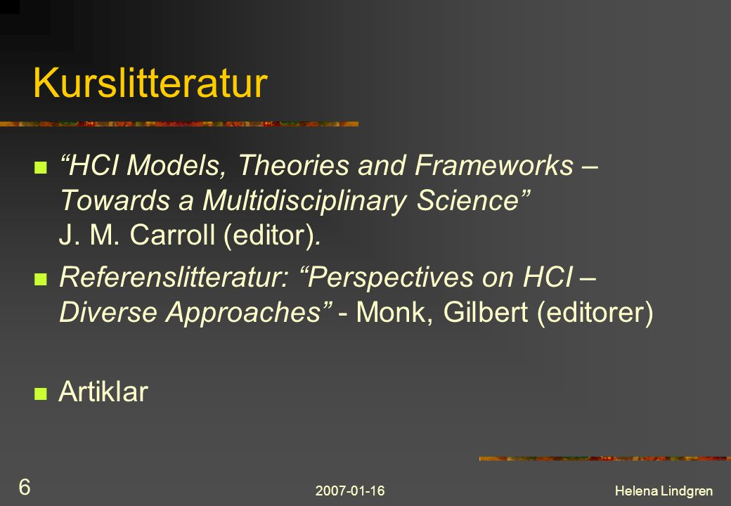 "2007-01-16Helena Lindgren 6 Kurslitteratur ""HCI Models, Theories and Frameworks – Towards a Multidisciplinary Science"" J. M. Carroll (editor). Referen"