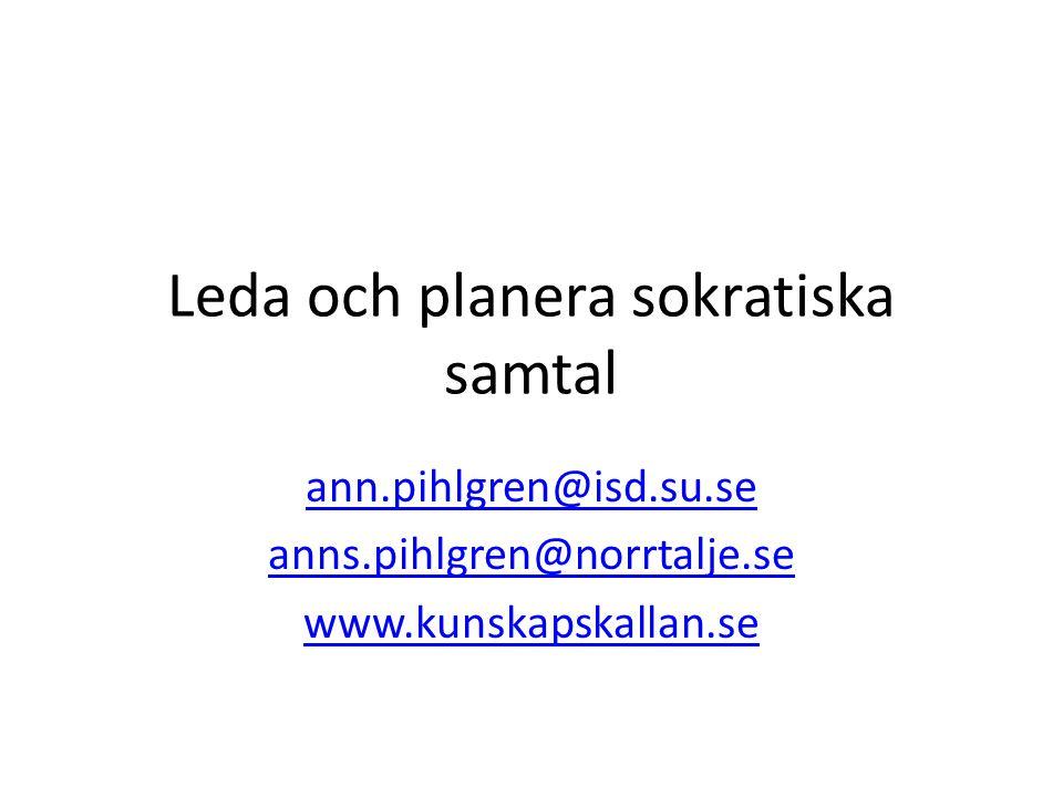 Leda och planera sokratiska samtal ann.pihlgren@isd.su.se anns.pihlgren@norrtalje.se www.kunskapskallan.se