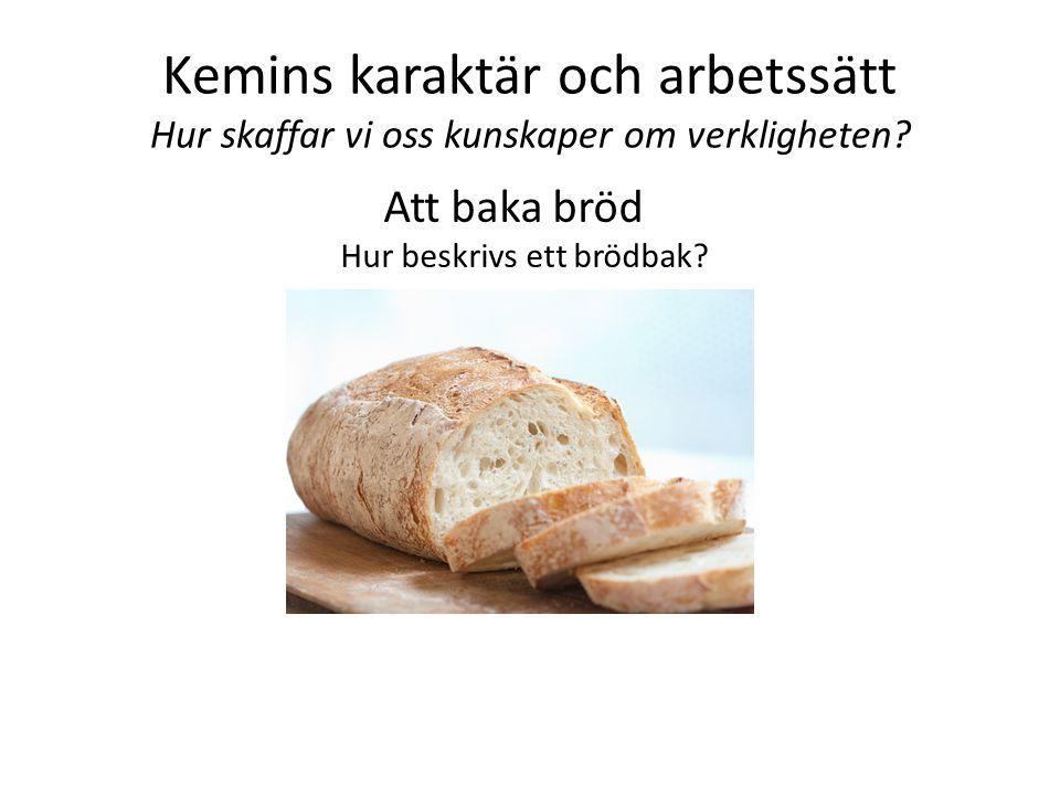 Kemins karaktär och arbetssätt Hur skaffar vi oss kunskaper om verkligheten? Att baka bröd Hur beskrivs ett brödbak?