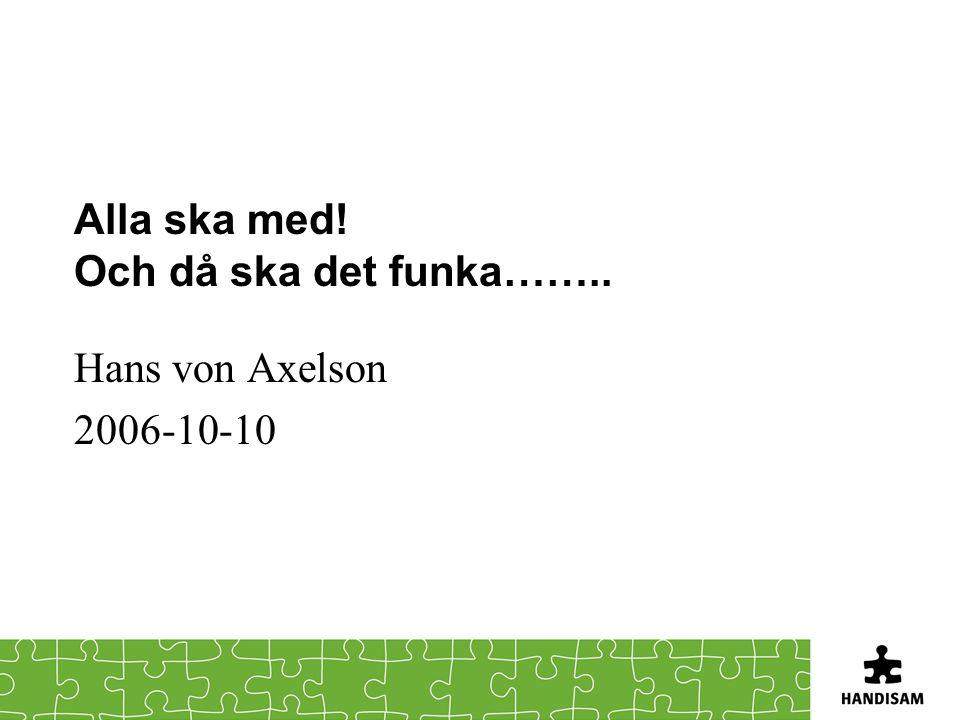 Alla ska med! Och då ska det funka…….. Hans von Axelson 2006-10-10