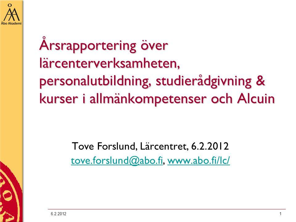 6.2.20121 Årsrapportering över lärcenterverksamheten, personalutbildning, studierådgivning & kurser i allmänkompetenser och Alcuin Tove Forslund, Lärcentret, 6.2.2012 tove.forslund@abo.fitove.forslund@abo.fi, www.abo.fi/lc/www.abo.fi/lc/