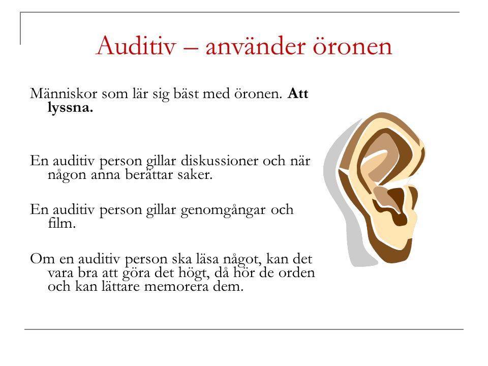 Auditiv – använder öronen Människor som lär sig bäst med öronen. Att lyssna. En auditiv person gillar diskussioner och när någon anna berättar saker.
