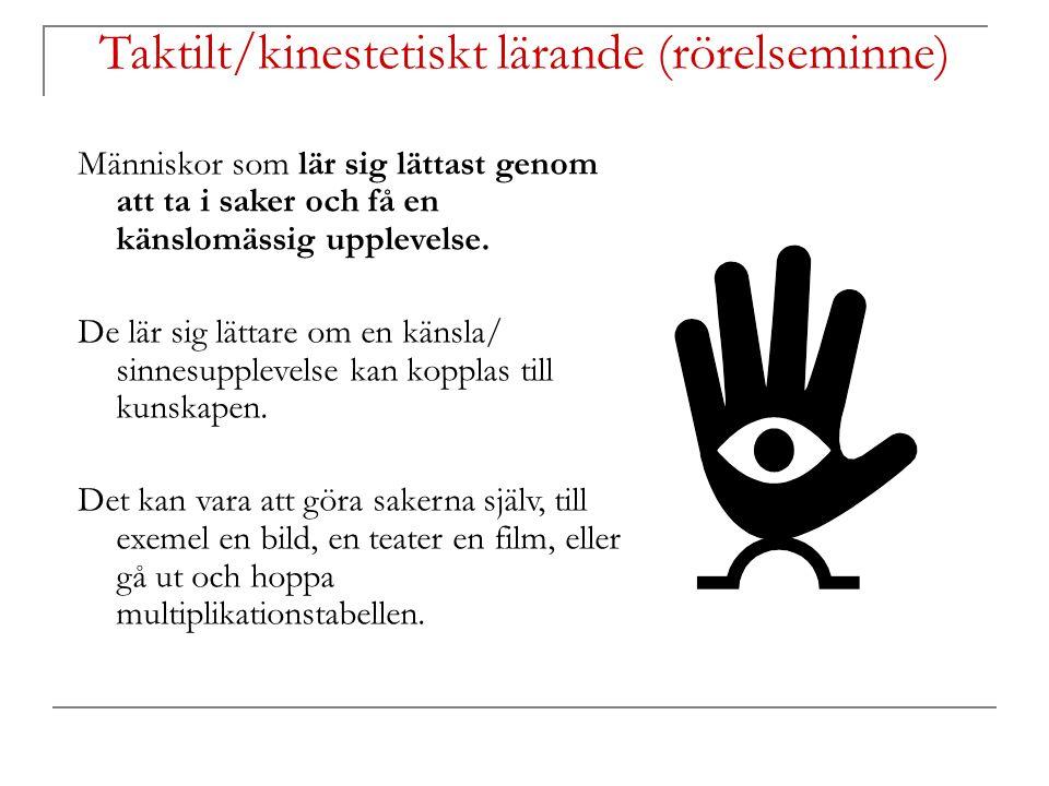 Taktilt/kinestetiskt lärande (rörelseminne) Människor som lär sig lättast genom att ta i saker och få en känslomässig upplevelse. De lär sig lättare o