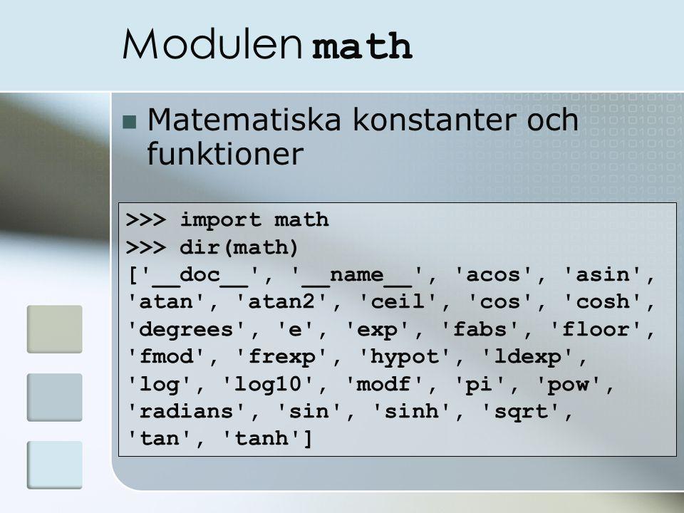 Modulen math Matematiska konstanter och funktioner >>> import math >>> dir(math) [ __doc__ , __name__ , acos , asin , atan , atan2 , ceil , cos , cosh , degrees , e , exp , fabs , floor , fmod , frexp , hypot , ldexp , log , log10 , modf , pi , pow , radians , sin , sinh , sqrt , tan , tanh ]
