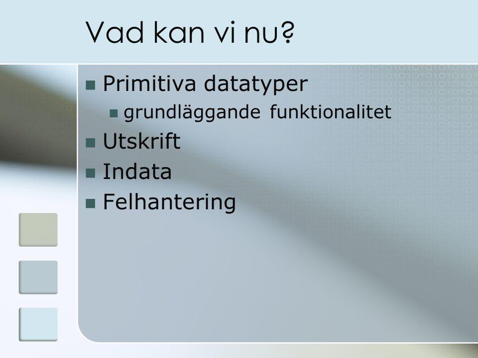Vad kan vi nu Primitiva datatyper grundläggande funktionalitet Utskrift Indata Felhantering