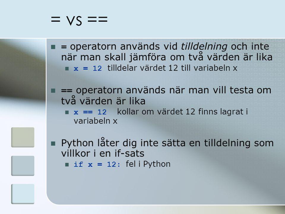= vs == = operatorn används vid tilldelning och inte när man skall jämföra om två värden är lika x = 12 tilldelar värdet 12 till variabeln x == operatorn används när man vill testa om två värden är lika x == 12 kollar om värdet 12 finns lagrat i variabeln x Python låter dig inte sätta en tilldelning som villkor i en if-sats if x = 12: fel i Python