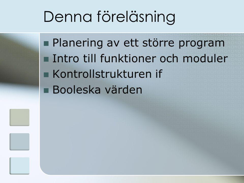 Denna föreläsning Planering av ett större program Intro till funktioner och moduler Kontrollstrukturen if Booleska värden