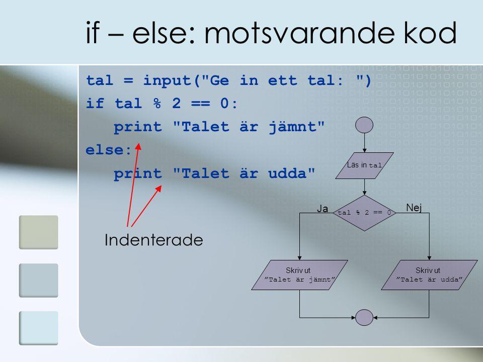 if – else: motsvarande kod tal = input( Ge in ett tal: ) if tal % 2 == 0: print Talet är jämnt else: print Talet är udda tal % 2 == 0 Skriv ut Talet är jämnt Läs in tal Ja Nej Skriv ut Talet är udda Indenterade