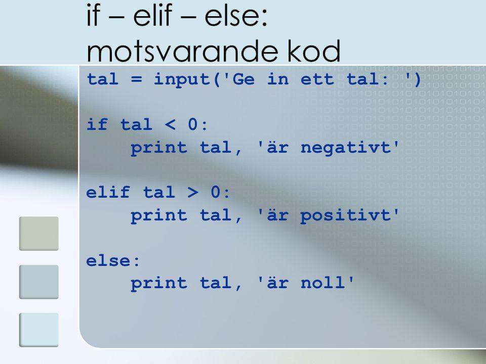 if – elif – else: motsvarande kod tal = input( Ge in ett tal: ) if tal < 0: print tal, är negativt elif tal > 0: print tal, är positivt else: print tal, är noll