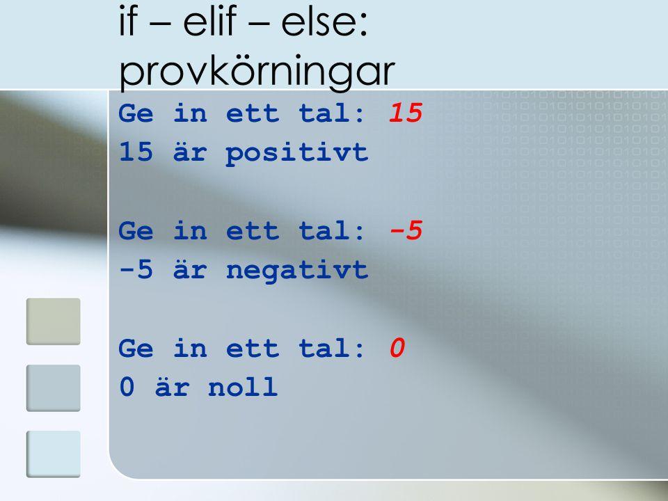 if – elif – else: provkörningar Ge in ett tal: 15 15 är positivt Ge in ett tal: -5 -5 är negativt Ge in ett tal: 0 0 är noll