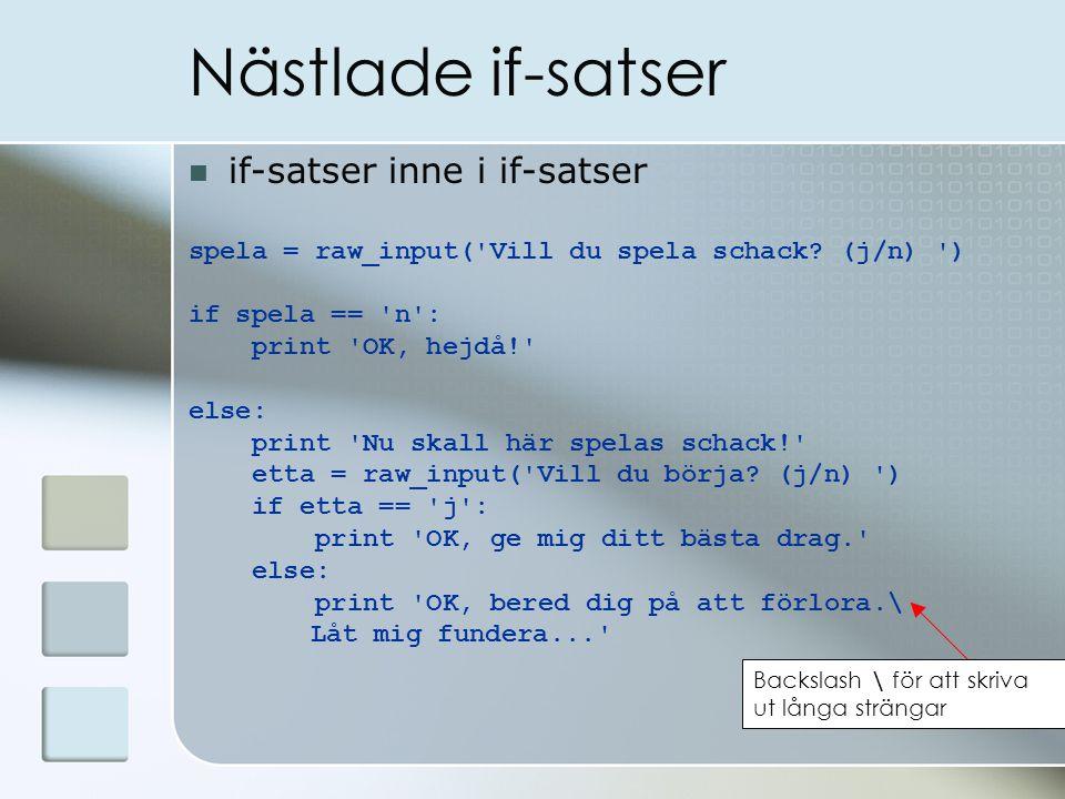 Nästlade if-satser if-satser inne i if-satser spela = raw_input('Vill du spela schack? (j/n) ') if spela == 'n': print 'OK, hejdå!' else: print 'Nu sk