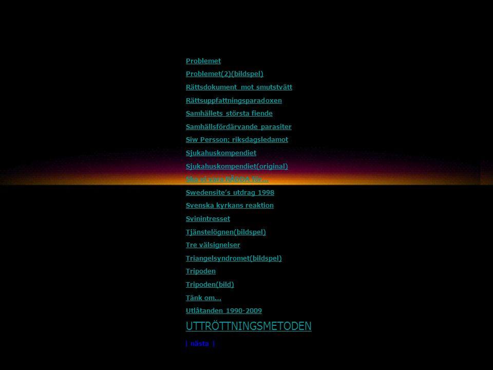Problemet Problemet(2)(bildspel) Rättsdokument mot smutstvätt Rättsuppfattningsparadoxen Samhällets största fiende Samhällsfördärvande parasiter Siw Persson; riksdagsledamot Sjukahuskompendiet Sjukahuskompendiet(original) Ska vi vara RÄDDA för… Swedensite's utdrag 1998 Svenska kyrkans reaktion Svinintresset Tjänstelögnen(bildspel) Tre välsignelser Triangelsyndromet(bildspel) Tripoden Tripoden(bild) Tänk om… Utlåtanden 1990-2009 UTTRÖTTNINGSMETODEN | nästa |