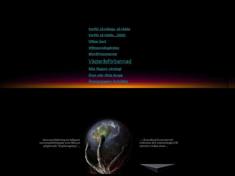 Varför så många så rädda Varför så rädda…(bild) Vittne bort Vittnesredogörelse WordPressnurren Västeråsförbannad Åtta flugors strategi Över min döda kropp Övergrepppen fortsätter Sammanfattning av tidigare sammanfattningar som liksom pågående hophängning … …i huvudsak kommer att redovisa det animeringen till vänster redan visar…