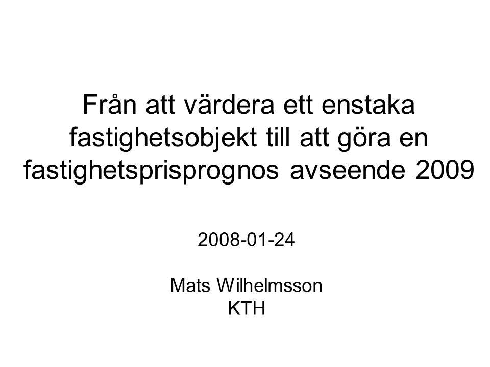 Från att värdera ett enstaka fastighetsobjekt till att göra en fastighetsprisprognos avseende 2009 2008-01-24 Mats Wilhelmsson KTH