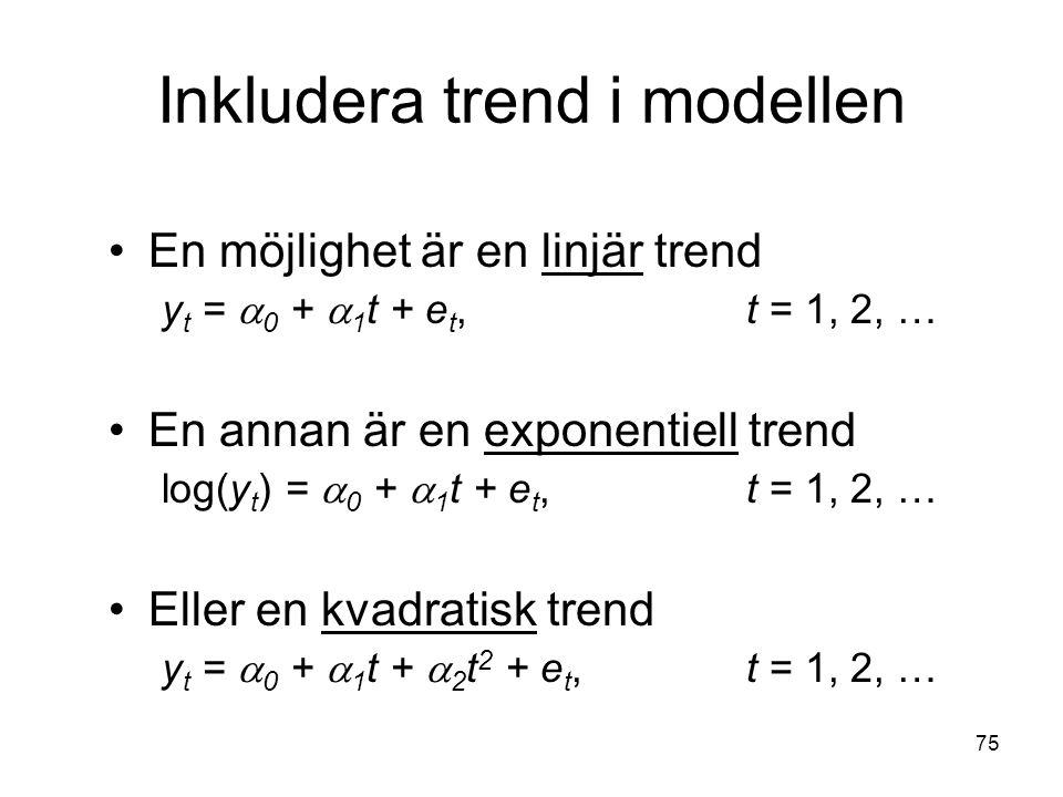 75 Inkludera trend i modellen En möjlighet är en linjär trend y t =  0 +  1 t + e t, t = 1, 2, … En annan är en exponentiell trend log(y t ) =  0 +  1 t + e t, t = 1, 2, … Eller en kvadratisk trend y t =  0 +  1 t +  2 t 2 + e t, t = 1, 2, …