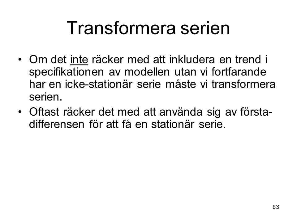 83 Transformera serien Om det inte räcker med att inkludera en trend i specifikationen av modellen utan vi fortfarande har en icke-stationär serie måste vi transformera serien.