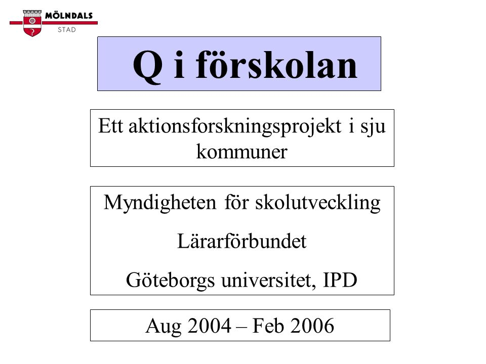 Q i förskolan Ett aktionsforskningsprojekt i sju kommuner Myndigheten för skolutveckling Lärarförbundet Göteborgs universitet, IPD Aug 2004 – Feb 2006