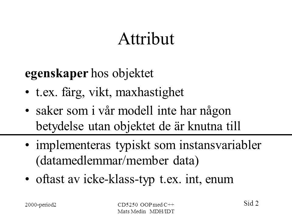 Sid 2 2000-period2CD5250 OOP med C++ Mats Medin MDH/IDT Attribut egenskaper hos objektet t.ex.