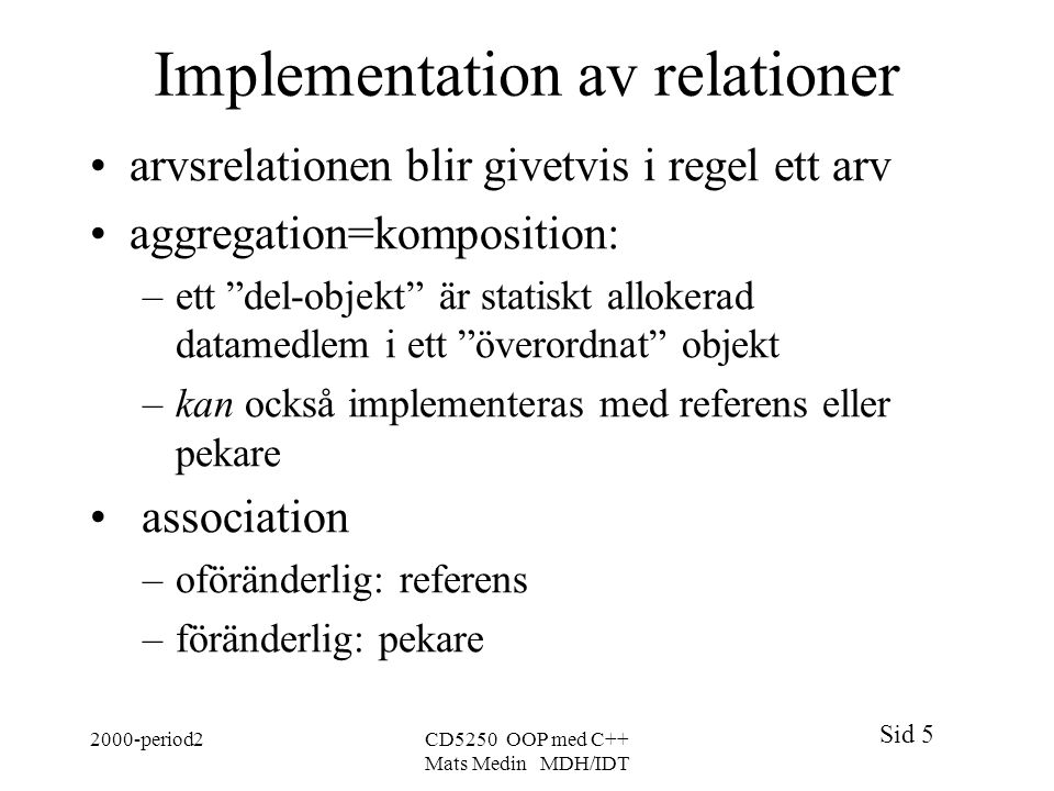 Sid 5 2000-period2CD5250 OOP med C++ Mats Medin MDH/IDT Implementation av relationer arvsrelationen blir givetvis i regel ett arv aggregation=komposit