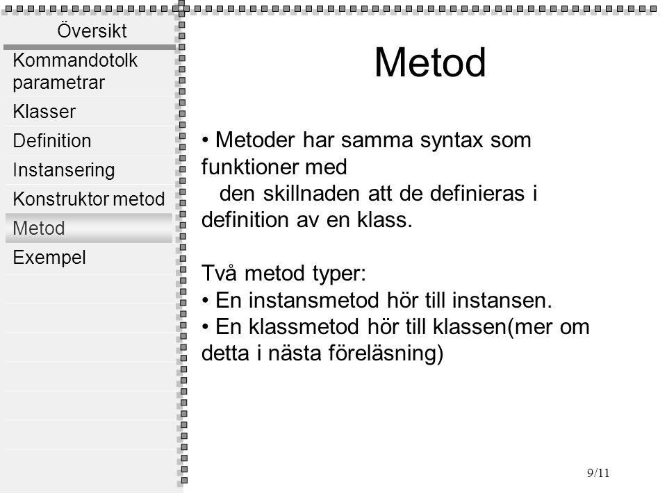 Översikt Kommandotolk parametrar Klasser Definition Instansering Konstruktor metod Metod Exempel 9/11 Metod Metoder har samma syntax som funktioner med den skillnaden att de definieras i definition av en klass.