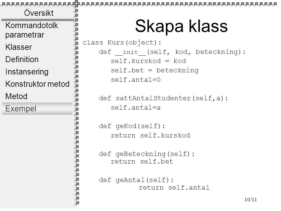 Översikt Kommandotolk parametrar Klasser Definition Instansering Konstruktor metod Metod Exempel 10/11 Skapa klass class Kurs(object): def __init__ (self, kod, beteckning): self.kurskod = kod self.bet = beteckning self.antal=0 def sattAntalStudenter(self,a): self.antal=a def geKod(self): return self.kurskod def geBeteckning(self): return self.bet def geAntal(self): return self.antal
