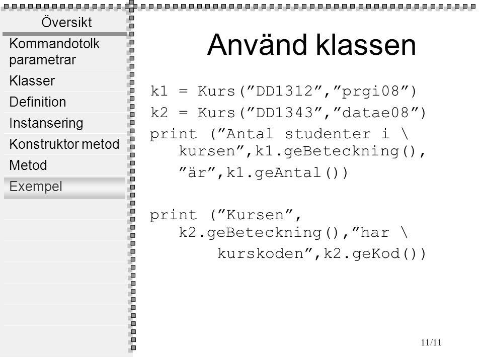 Översikt Kommandotolk parametrar Klasser Definition Instansering Konstruktor metod Metod Exempel 11/11 Använd klassen k1 = Kurs( DD1312 , prgi08 ) k2 = Kurs( DD1343 , datae08 ) print ( Antal studenter i \ kursen ,k1.geBeteckning(), är ,k1.geAntal()) print ( Kursen , k2.geBeteckning(), har \ kurskoden ,k2.geKod())