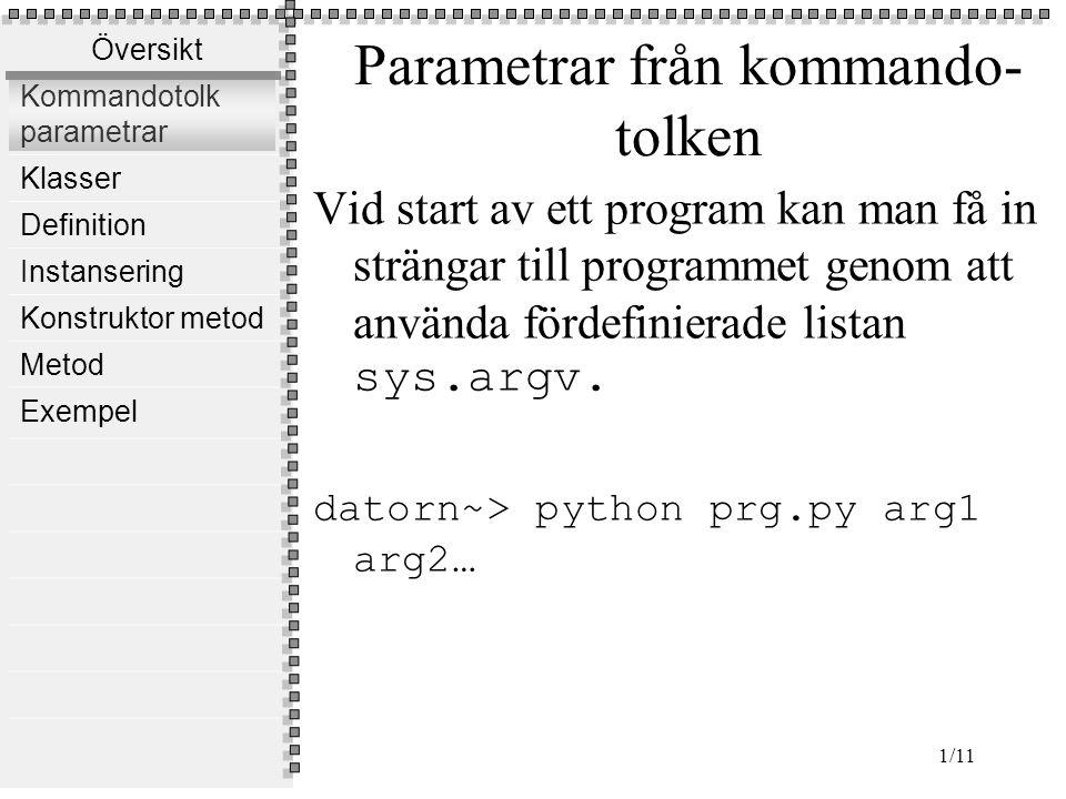 Översikt Kommandotolk parametrar Klasser Definition Instansering Konstruktor metod Metod Exempel 1/11 Parametrar från kommando- tolken Vid start av ett program kan man få in strängar till programmet genom att använda fördefinierade listan sys.argv.