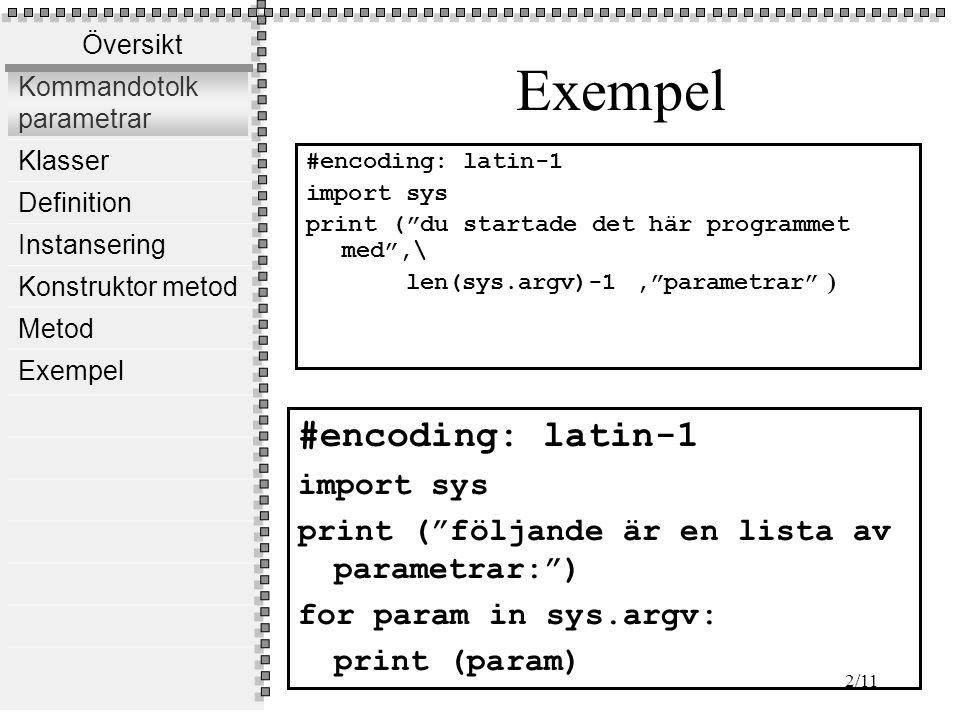 Översikt Kommandotolk parametrar Klasser Definition Instansering Konstruktor metod Metod Exempel 2/11 Exempel #encoding: latin-1 import sys print ( du startade det här programmet med ,\ len(sys.argv)-1, parametrar ) #encoding: latin-1 import sys print ( följande är en lista av parametrar: ) for param in sys.argv: print (param)